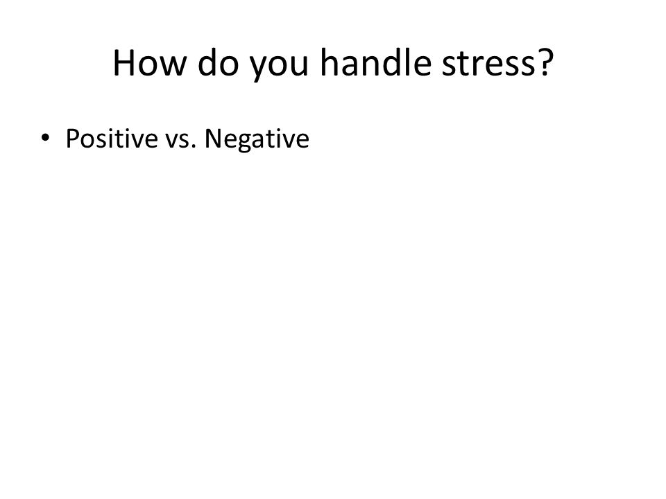 How do you handle stress? Positive vs. Negative