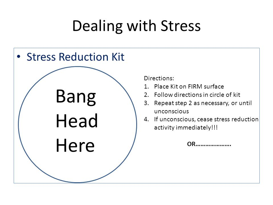 Dealing with Stress Stress Reduction Kit Bang Head Here Directions: 1.Place Kit on FIRM surface 2.Follow directions in circle of kit 3.Repeat step 2 as necessary, or until unconscious 4.If unconscious, cease stress reduction activity immediately!!.