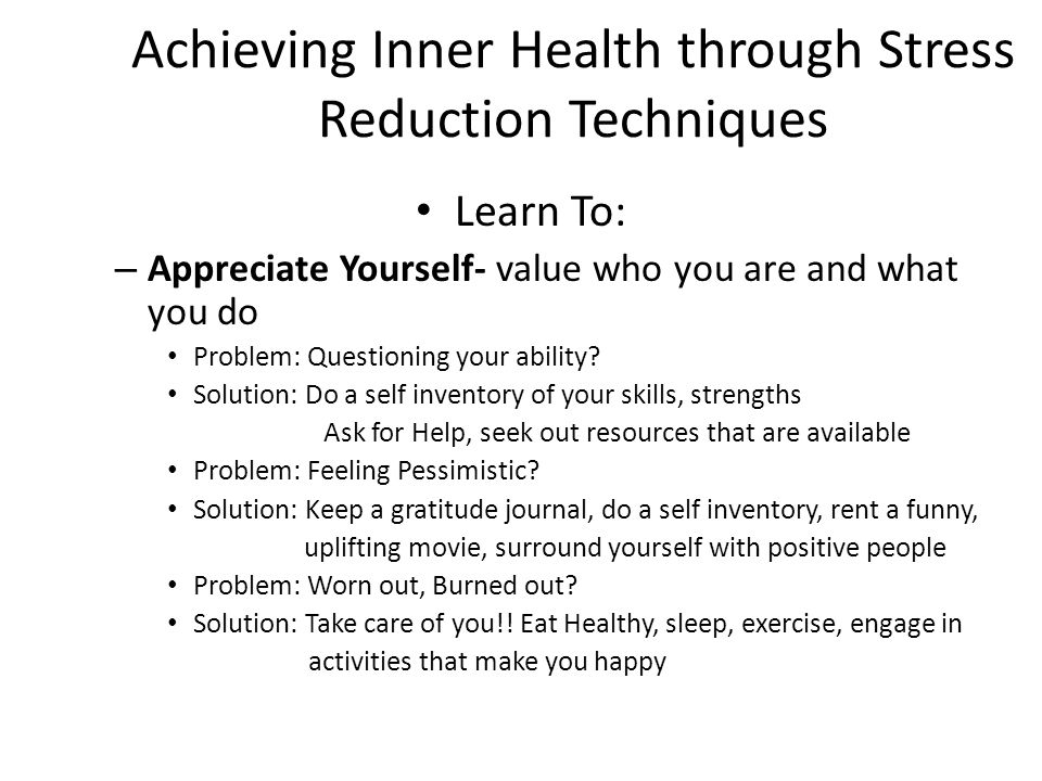 Achieving Inner Health through Stress Reduction Techniques Learn To: – Appreciate Yourself- value who you are and what you do Problem: Questioning your ability.