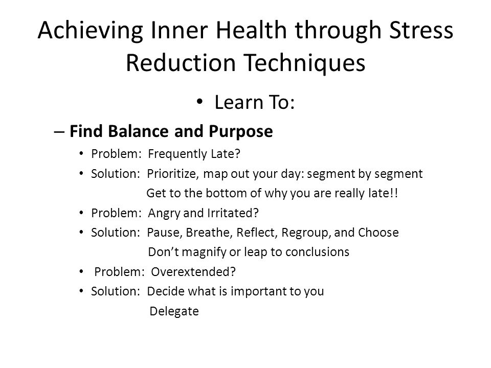 Achieving Inner Health through Stress Reduction Techniques Learn To: – Find Balance and Purpose Problem: Frequently Late.