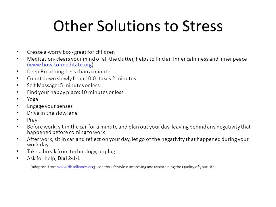Other Solutions to Stress Create a worry box- great for children Meditation- clears your mind of all the clutter, helps to find an inner calmness and inner peace (www.how-to-meditate.org)www.how-to-meditate.org Deep Breathing: Less than a minute Count down slowly from 10-0: takes 2 minutes Self Massage: 5 minutes or less Find your happy place: 10 minutes or less Yoga Engage your senses Drive in the slow lane Pray Before work, sit in the car for a minute and plan out your day, leaving behind any negativity that happened before coming to work After work, sit in car and reflect on your day, let go of the negativity that happened during your work day Take a break from technology, unplug Ask for help, Dial 2-1-1 (adapted from www.dbsalliance.org) Healthy Lifestyles: Improving and Maintaining the Quality of your Life.www.dbsalliance.org