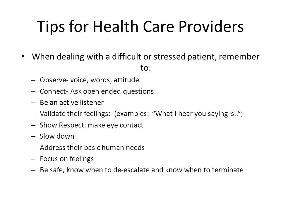 Tips for Health Care Providers When dealing with a difficult or stressed patient, remember to: – Observe- voice, words, attitude – Connect- Ask open ended questions – Be an active listener – Validate their feelings: (examples: What I hear you saying is.. ) – Show Respect: make eye contact – Slow down – Address their basic human needs – Focus on feelings – Be safe, know when to de-escalate and know when to terminate