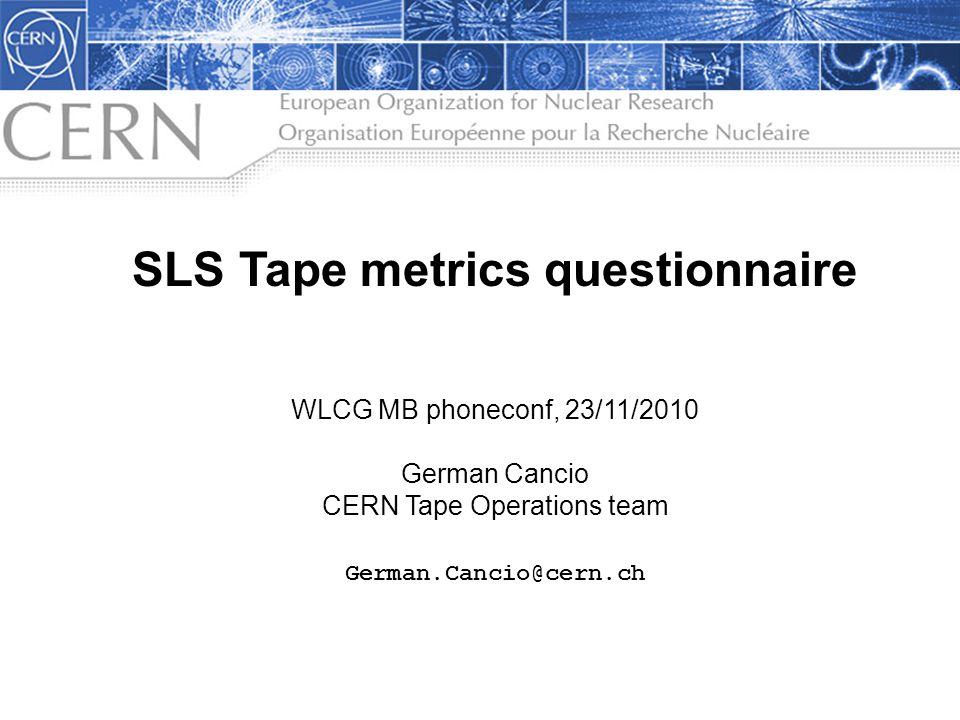 SLS Tape metrics questionnaire WLCG MB phoneconf, 23/11/2010 German Cancio CERN Tape Operations team German.Cancio@cern.ch