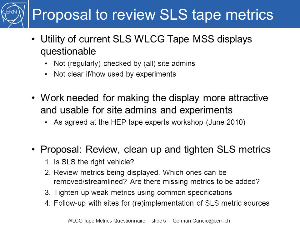 WLCG Tape Metrics Questionnaire – slide 5 – German.Cancio@cern.ch Proposal to review SLS tape metrics Utility of current SLS WLCG Tape MSS displays qu