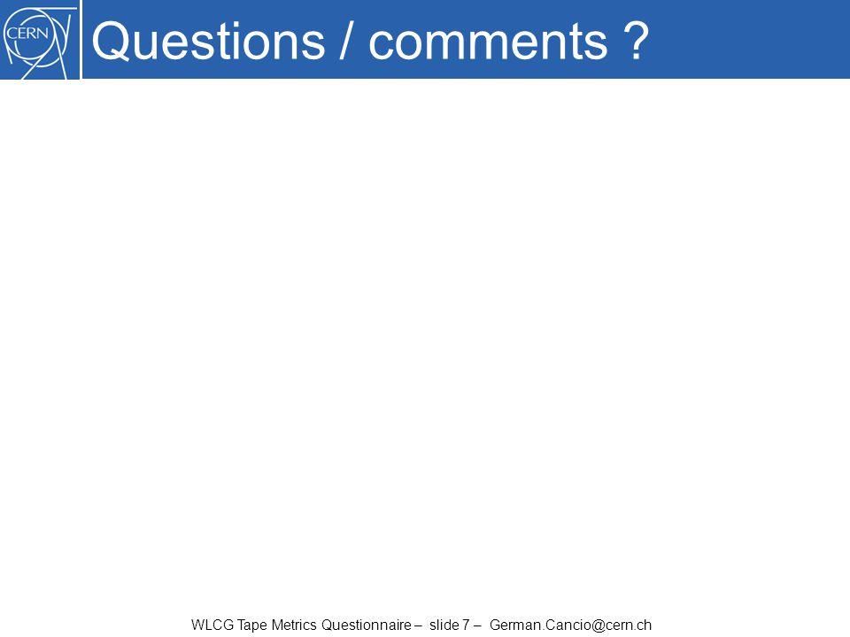 WLCG Tape Metrics Questionnaire – slide 7 – German.Cancio@cern.ch Questions / comments ?