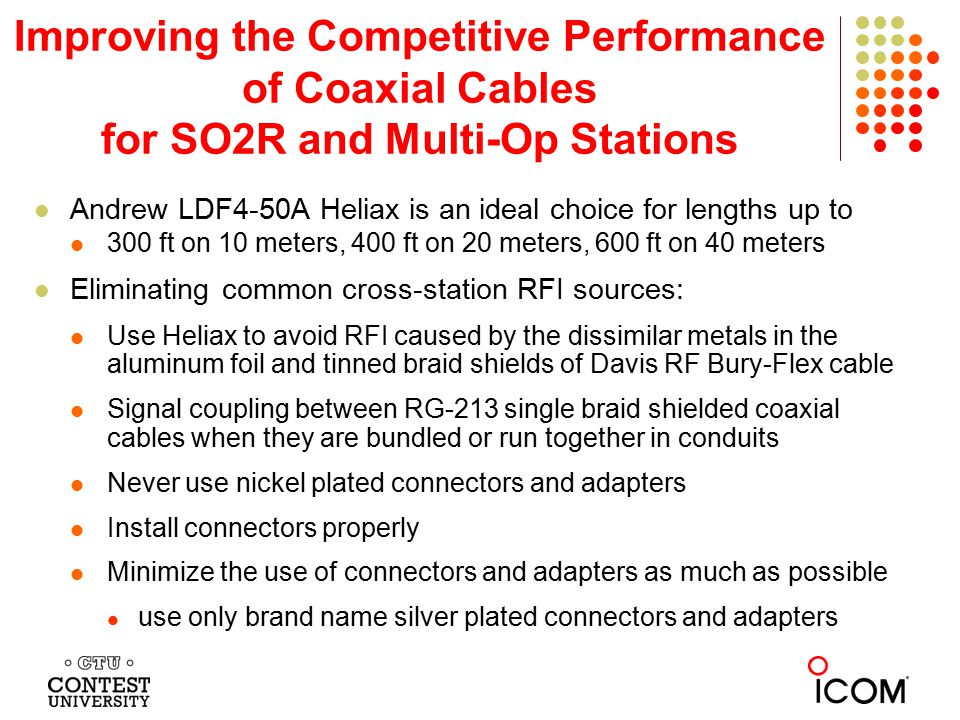 Improving the Competitive Performance of Coaxial Cables for SO2R and Multi-Op Stations Andrew LDF4-50A Heliax is an ideal choice for lengths up to 300