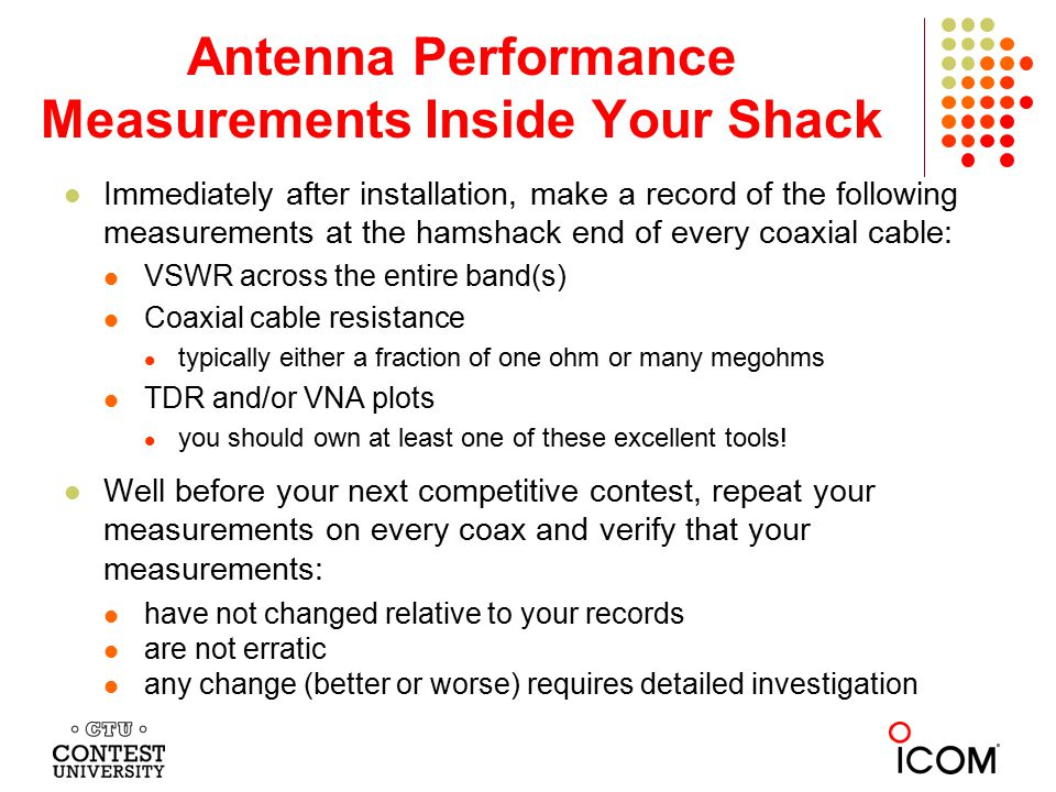Antenna Performance Measurements Inside Your Shack Immediately after installation, make a record of the following measurements at the hamshack end of