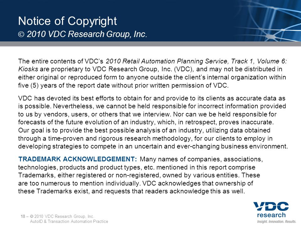 Notice of Copyright The entire contents of VDC's 2010 Retail Automation Planning Service, Track 1, Volume 6: Kiosks are proprietary to VDC Research Gr