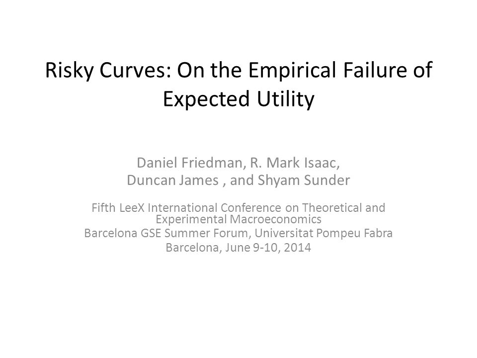 Risky Curves: On the Empirical Failure of Expected Utility Daniel Friedman, R. Mark Isaac, Duncan James, and Shyam Sunder Fifth LeeX International Con