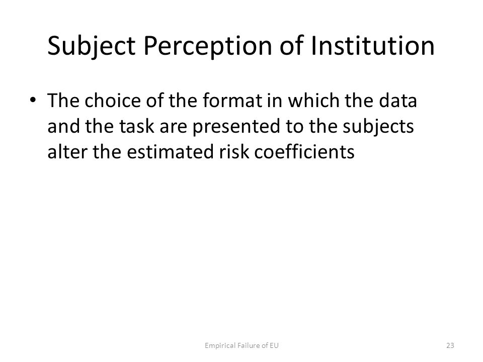 Subject Perception of Institution The choice of the format in which the data and the task are presented to the subjects alter the estimated risk coeff