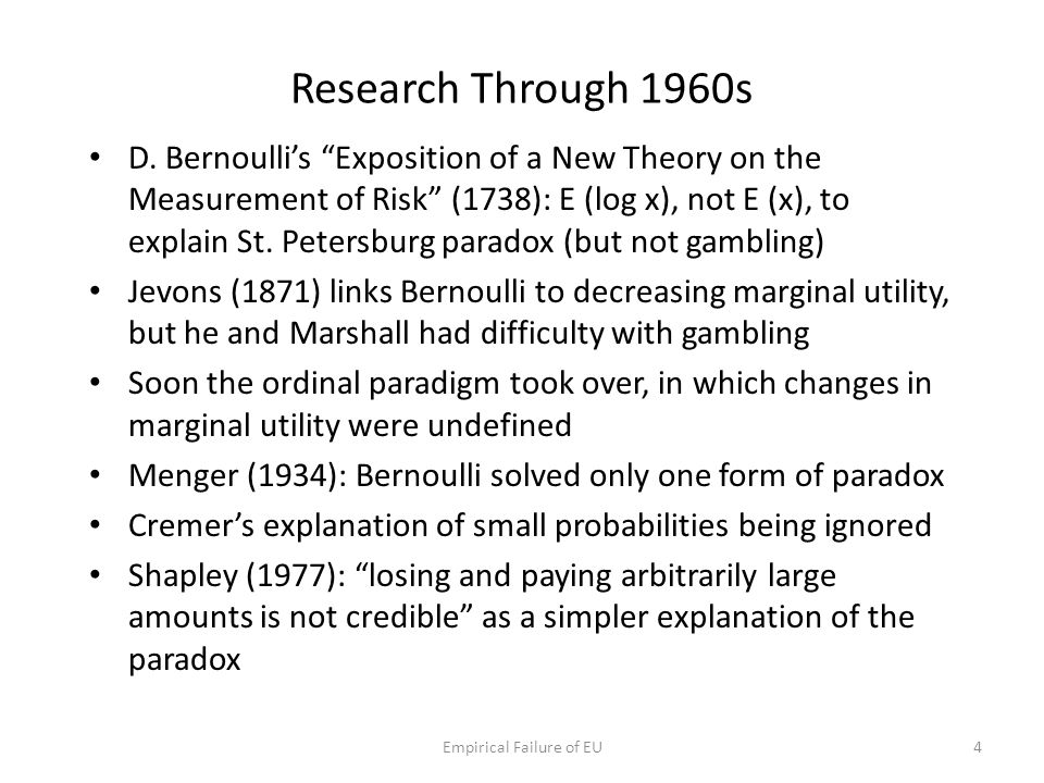"Research Through 1960s D. Bernoulli's ""Exposition of a New Theory on the Measurement of Risk"" (1738): E (log x), not E (x), to explain St. Petersburg"