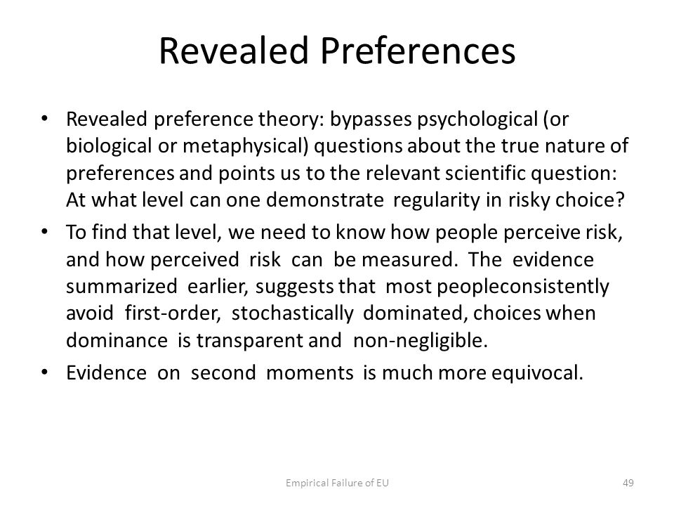 Revealed Preferences Revealed preference theory: bypasses psychological (or biological or metaphysical) questions about the true nature of preferences