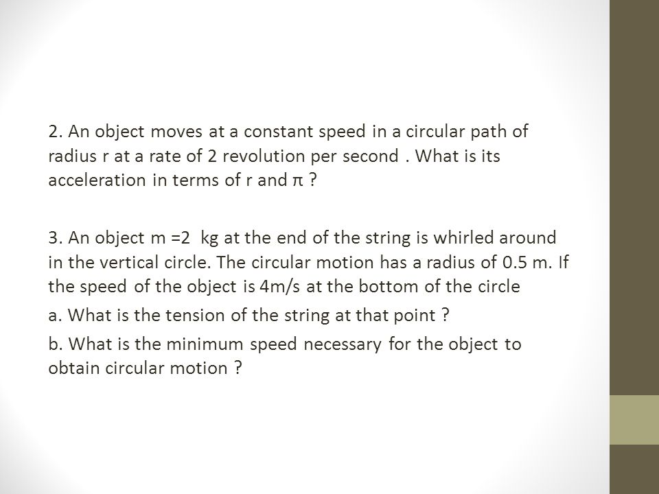 2. An object moves at a constant speed in a circular path of radius r at a rate of 2 revolution per second. What is its acceleration in terms of r and