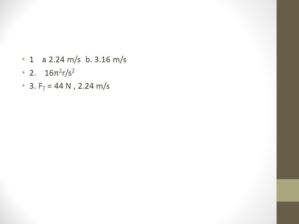1 a 2.24 m/s b. 3.16 m/s 2. 16π 2 r/s 2 3. F T = 44 N, 2.24 m/s