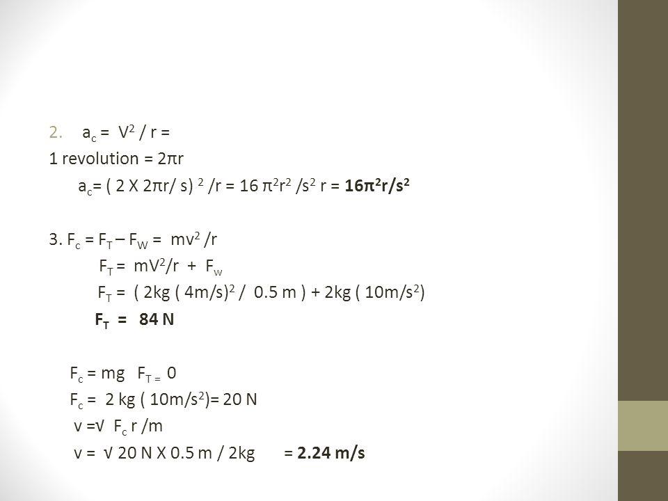 2.a c = V 2 / r = 1 revolution = 2πr a c = ( 2 X 2πr/ s) 2 /r = 16 π 2 r 2 /s 2 r = 16π 2 r/s 2 3.
