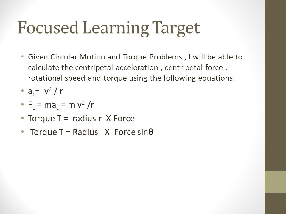 Focused Learning Target Given Circular Motion and Torque Problems, I will be able to calculate the centripetal acceleration, centripetal force, rotational speed and torque using the following equations: a c = v 2 / r F c = ma c = m v 2 /r Torque T = radius r X Force Torque T = Radius X Force sinθ