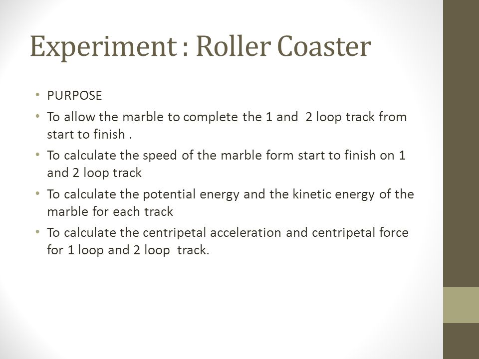 Experiment : Roller Coaster PURPOSE To allow the marble to complete the 1 and 2 loop track from start to finish.