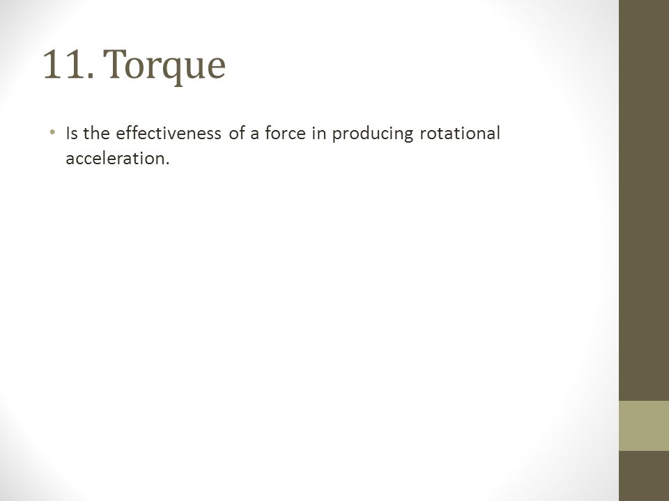 11. Torque Is the effectiveness of a force in producing rotational acceleration.