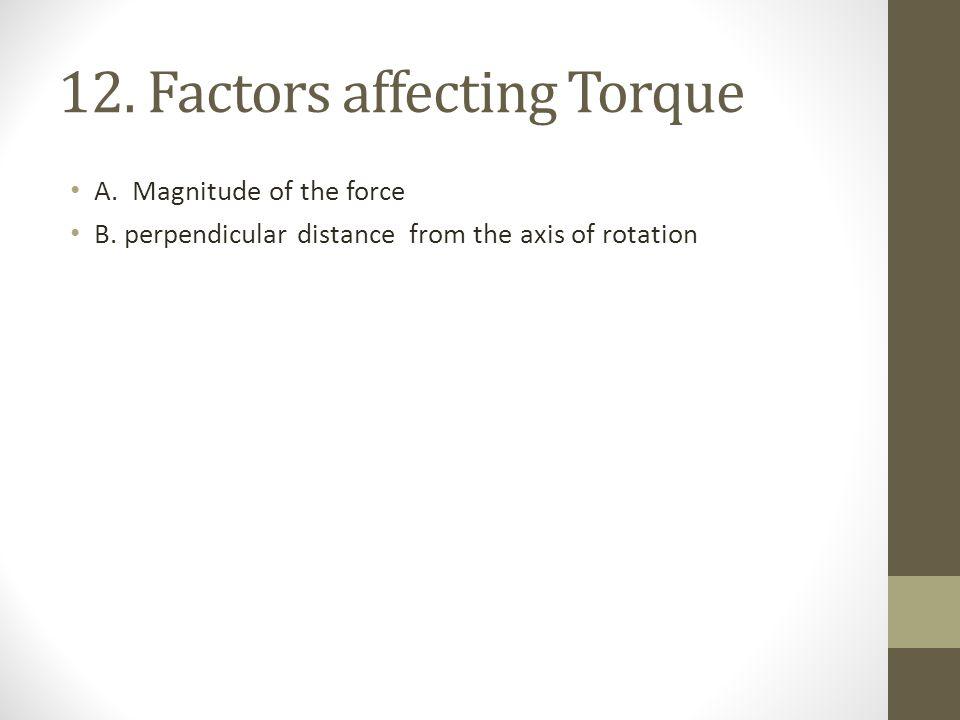 12.Factors affecting Torque A. Magnitude of the force B.