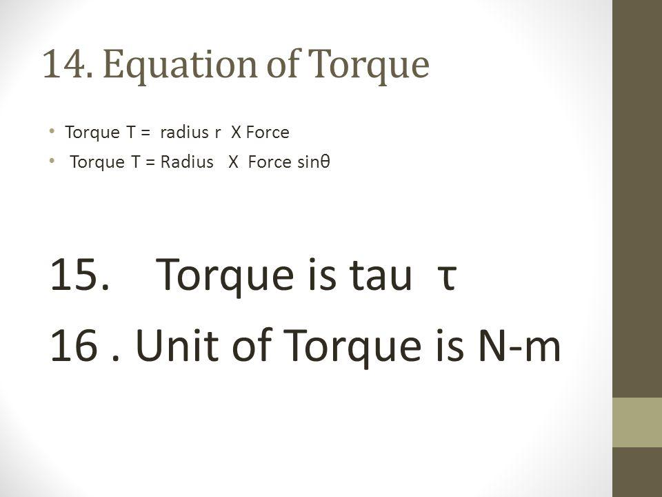 14.Equation of Torque Torque T = radius r X Force Torque T = Radius X Force sinθ 15.