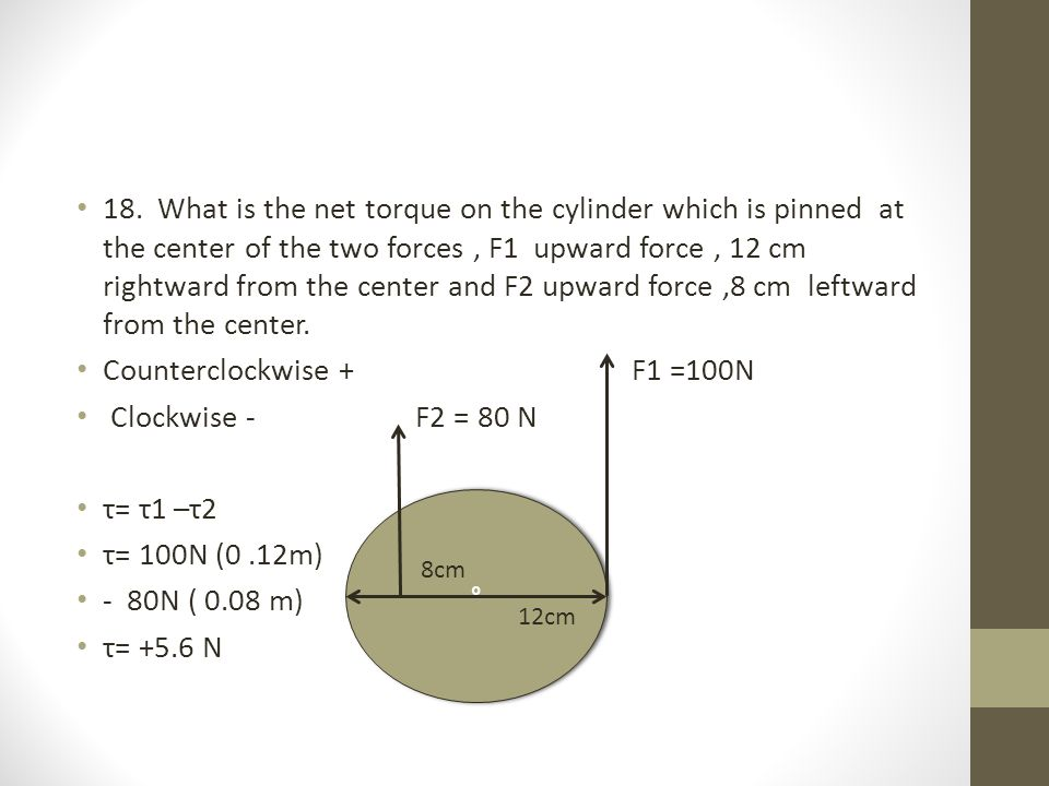18. What is the net torque on the cylinder which is pinned at the center of the two forces, F1 upward force, 12 cm rightward from the center and F2 up