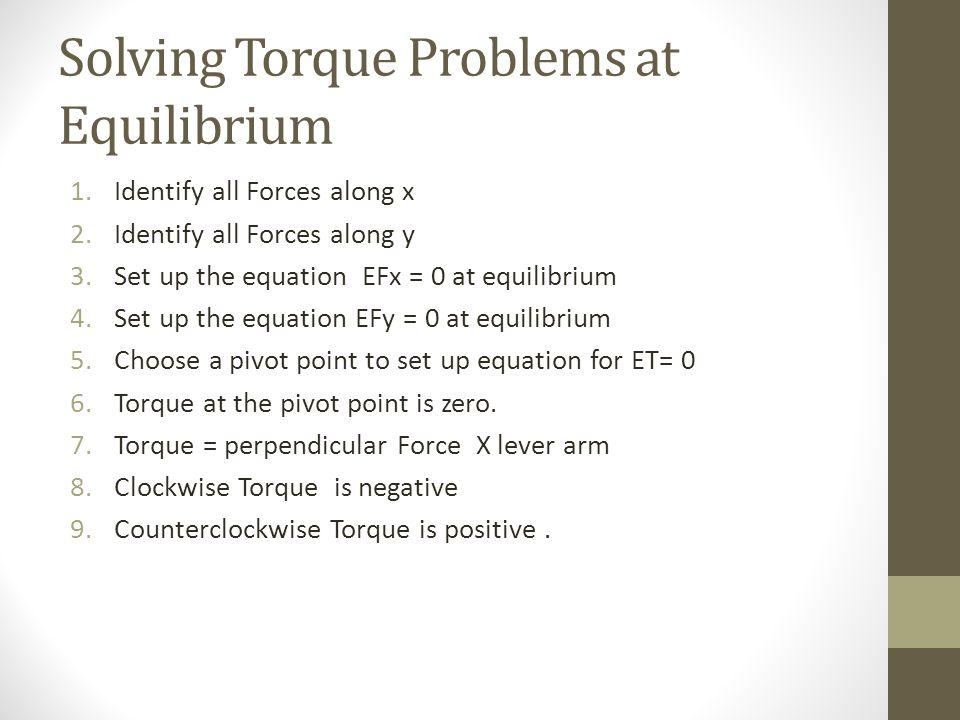 Solving Torque Problems at Equilibrium 1.Identify all Forces along x 2.Identify all Forces along y 3.Set up the equation EFx = 0 at equilibrium 4.Set up the equation EFy = 0 at equilibrium 5.Choose a pivot point to set up equation for ET= 0 6.Torque at the pivot point is zero.