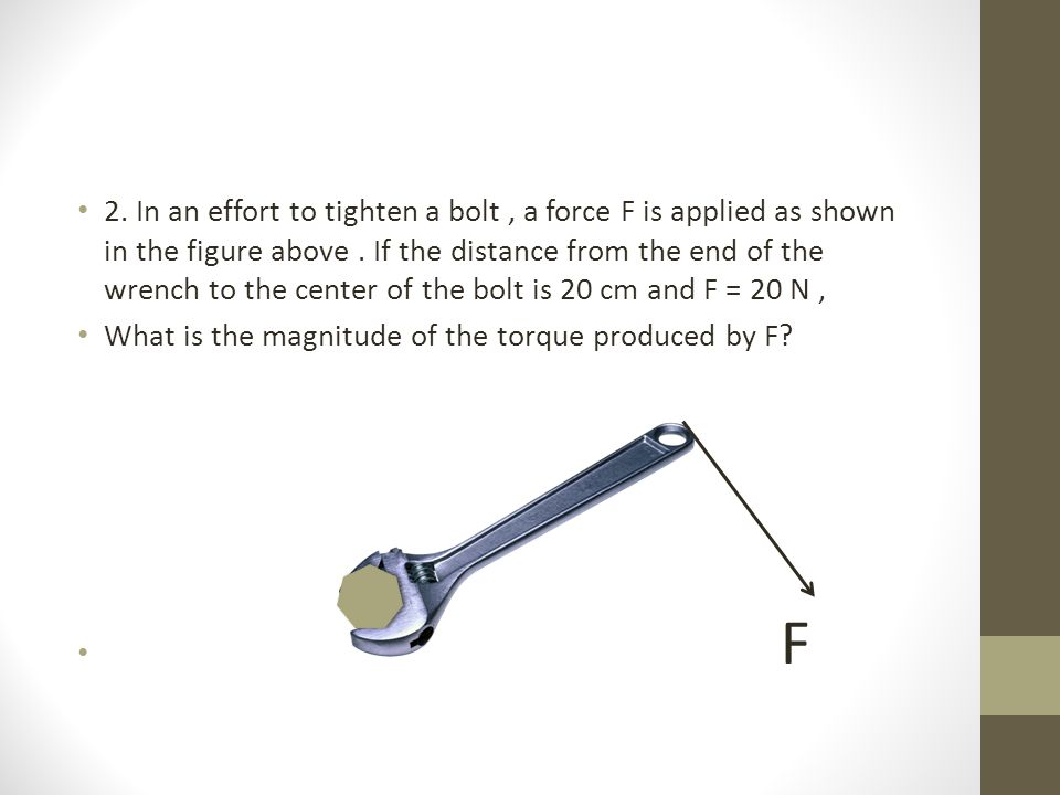 2.In an effort to tighten a bolt, a force F is applied as shown in the figure above.