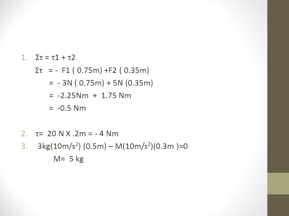 1.Στ = τ1 + τ2 Στ = - F1 ( 0.75m) +F2 ( 0.35m) = - 3N ( 0.75m) + 5N (0.35m) = -2.25Nm + 1.75 Nm = -0.5 Nm 2.τ= 20 N X.2m = - 4 Nm 3.