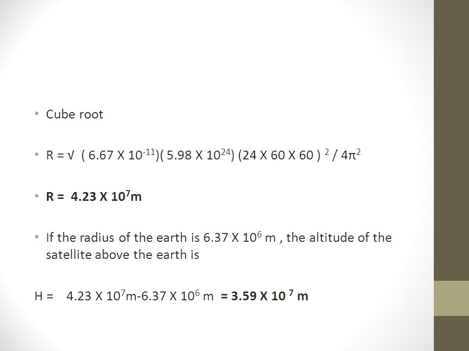 Cube root R = √ ( 6.67 X 10 -11 )( 5.98 X 10 24 ) (24 X 60 X 60 ) 2 / 4π 2 R = 4.23 X 10 7 m If the radius of the earth is 6.37 X 10 6 m, the altitude of the satellite above the earth is H = 4.23 X 10 7 m-6.37 X 10 6 m = 3.59 X 10 7 m