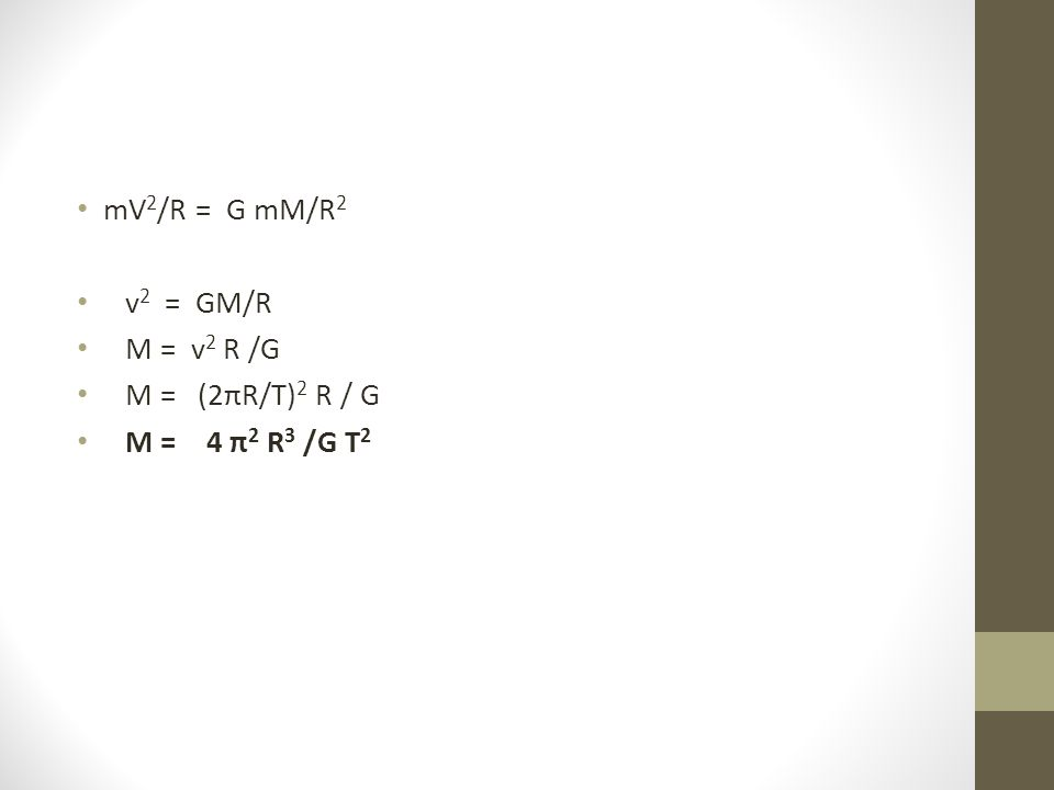 mV 2 /R = G mM/R 2 v 2 = GM/R M = v 2 R /G M = (2πR/T) 2 R / G M = 4 π 2 R 3 /G T 2