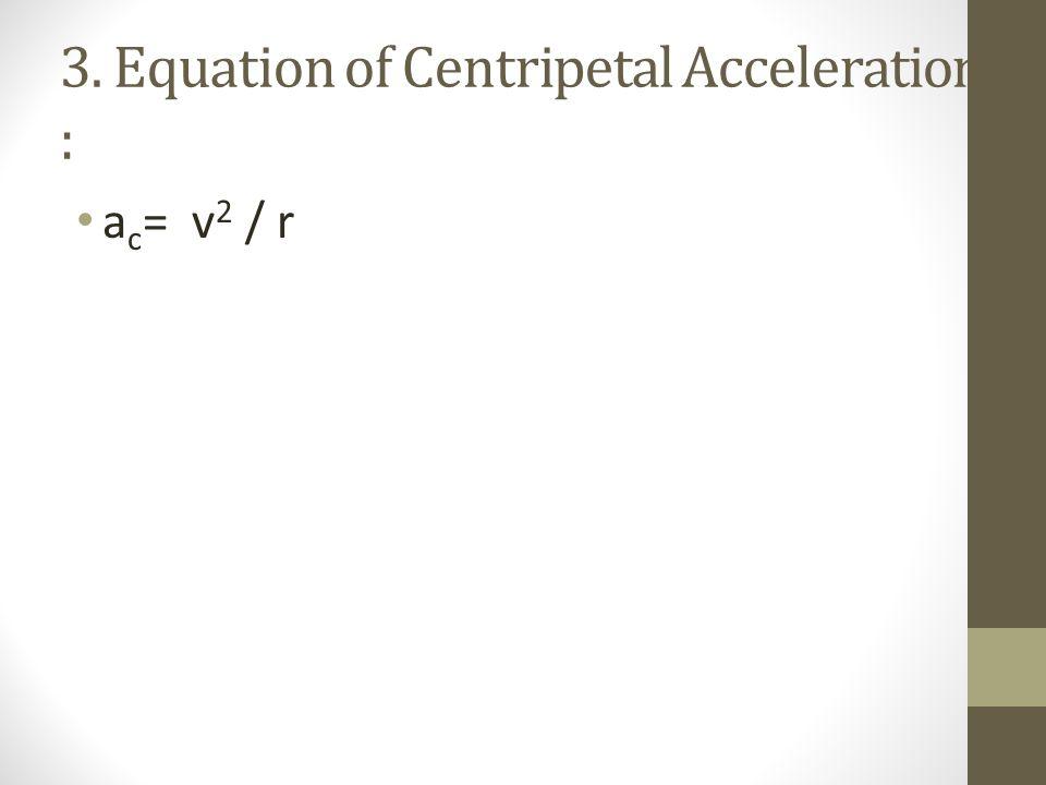 3. 3. Equation of Centripetal Acceleration : a c = v 2 / r