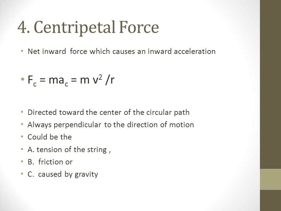 4. Centripetal Force Net inward force which causes an inward acceleration F c = ma c = m v 2 /r Directed toward the center of the circular path Always