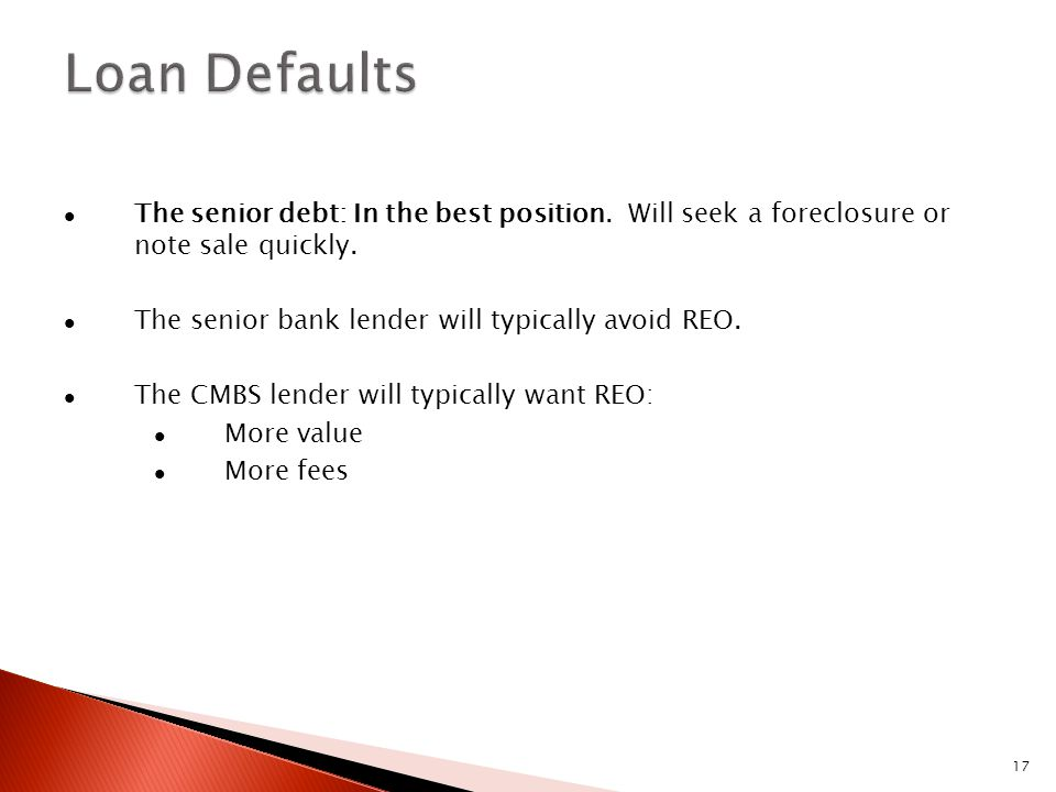 17 The senior debt: In the best position. Will seek a foreclosure or note sale quickly. The senior bank lender will typically avoid REO. The CMBS lend