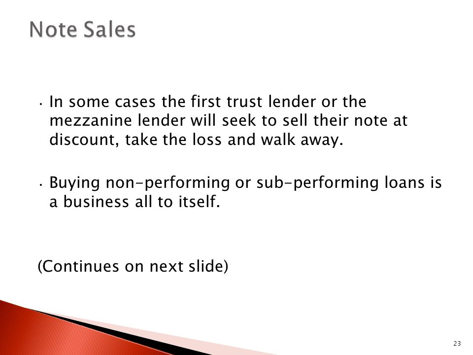 23 In some cases the first trust lender or the mezzanine lender will seek to sell their note at discount, take the loss and walk away. Buying non-perf