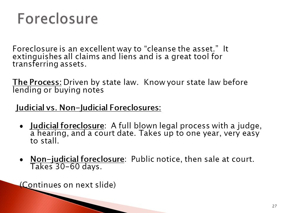 "27 Foreclosure is an excellent way to ""cleanse the asset."" It extinguishes all claims and liens and is a great tool for transferring assets. The Proce"