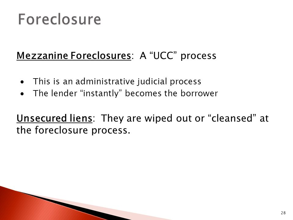 "28 Mezzanine Foreclosures: A ""UCC"" process  This is an administrative judicial process  The lender ""instantly"" becomes the borrower Unsecured liens:"