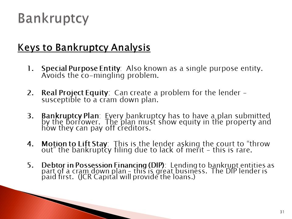 31 Keys to Bankruptcy Analysis 1.Special Purpose Entity: Also known as a single purpose entity. Avoids the co-mingling problem. 2.Real Project Equity: