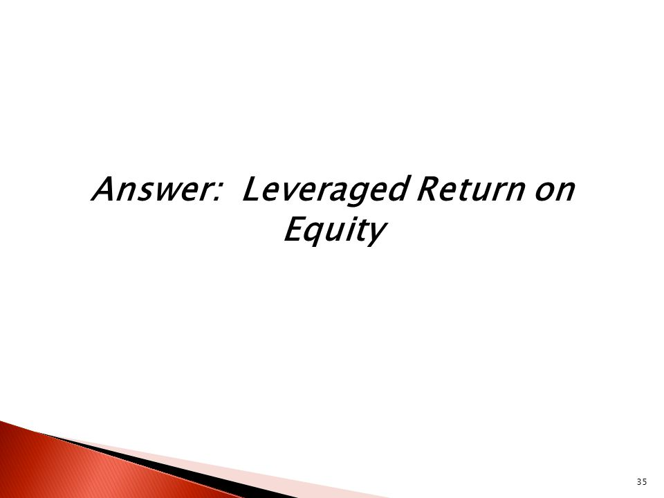 35 Answer: Leveraged Return on Equity