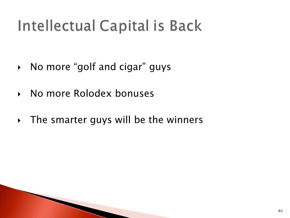 "40  No more ""golf and cigar"" guys  No more Rolodex bonuses  The smarter guys will be the winners"