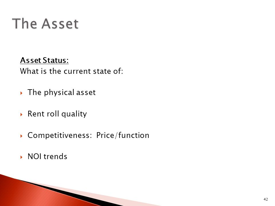 42 Asset Status: What is the current state of:  The physical asset  Rent roll quality  Competitiveness: Price/function  NOI trends