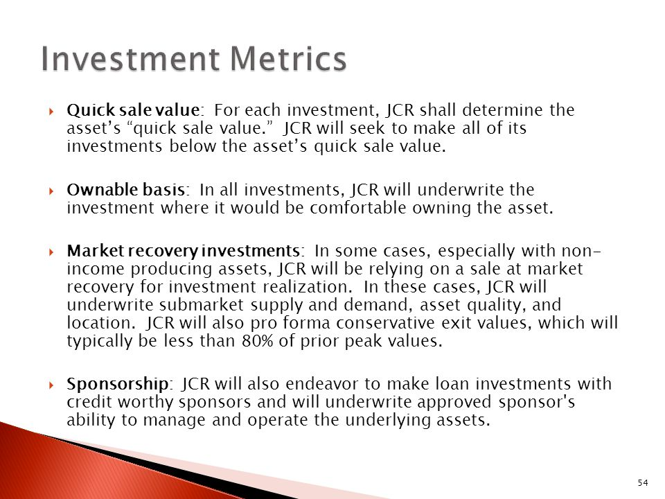 54  Quick sale value: For each investment, JCR shall determine the asset's quick sale value. JCR will seek to make all of its investments below the asset's quick sale value.
