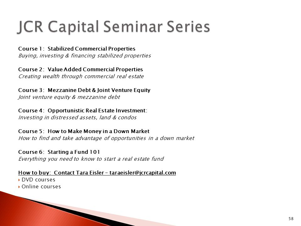 58 Course 1: Stabilized Commercial Properties Buying, investing & financing stabilized properties Course 2: Value Added Commercial Properties Creating wealth through commercial real estate Course 3: Mezzanine Debt & Joint Venture Equity Joint venture equity & mezzanine debt Course 4: Opportunistic Real Estate Investment: Investing in distressed assets, land & condos Course 5: How to Make Money in a Down Market How to find and take advantage of opportunities in a down market Course 6: Starting a Fund 101 Everything you need to know to start a real estate fund How to buy: Contact Tara Eisler – taraeisler@jcrcapital.com  DVD courses  Online courses