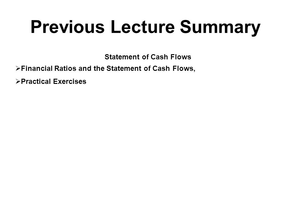 Previous Lecture Summary Statement of Cash Flows  Financial Ratios and the Statement of Cash Flows,  Practical Exercises
