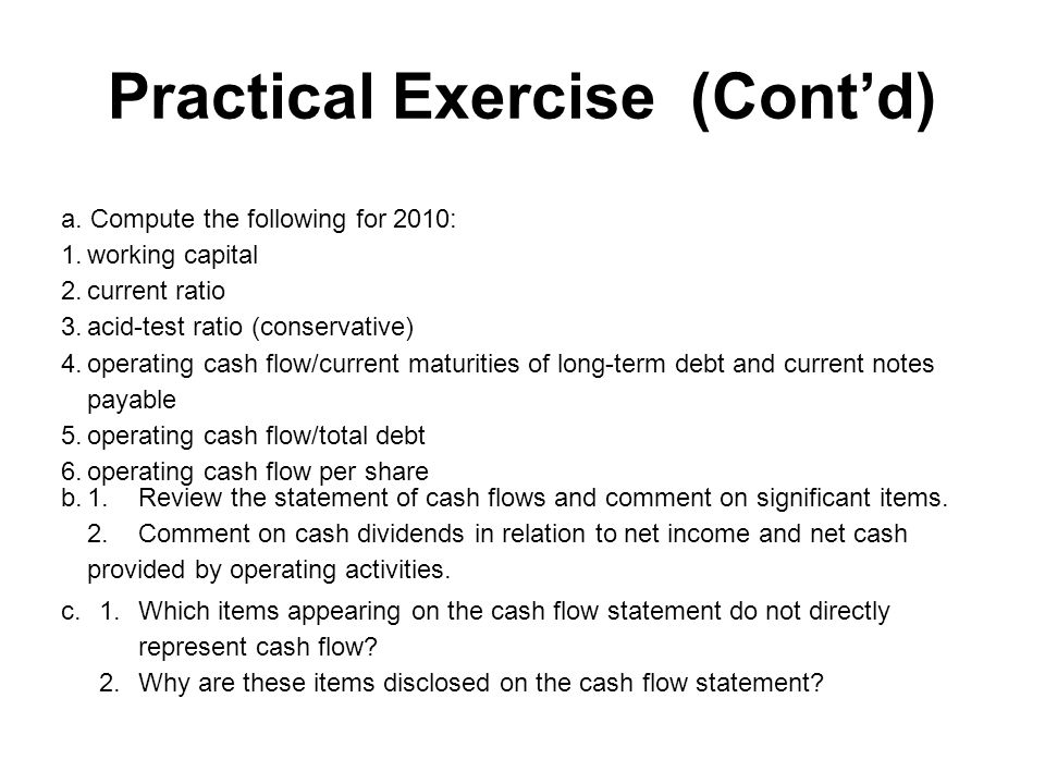 Practical Exercise (Cont'd) a. Compute the following for 2010: 1.working capital 2.current ratio 3.acid-test ratio (conservative) 4. operating cash fl