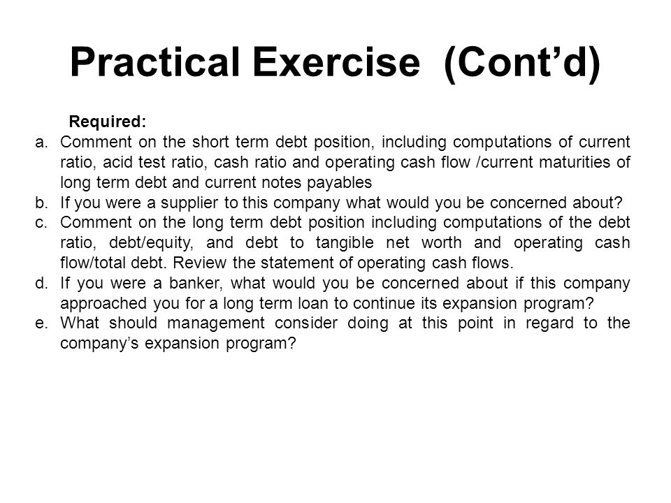 Practical Exercise (Cont'd) Required: a.Comment on the short term debt position, including computations of current ratio, acid test ratio, cash ratio