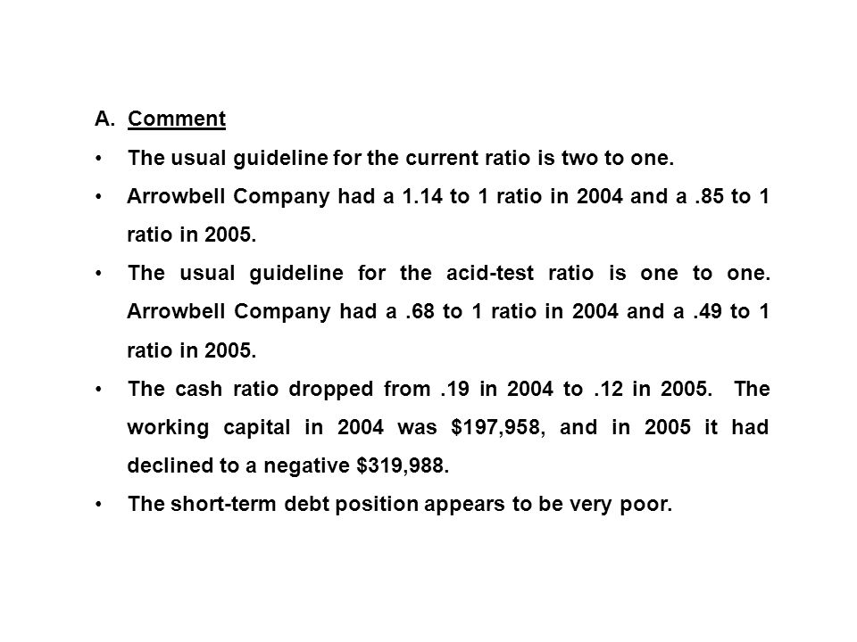 A. Comment The usual guideline for the current ratio is two to one. Arrowbell Company had a 1.14 to 1 ratio in 2004 and a.85 to 1 ratio in 2005. The u