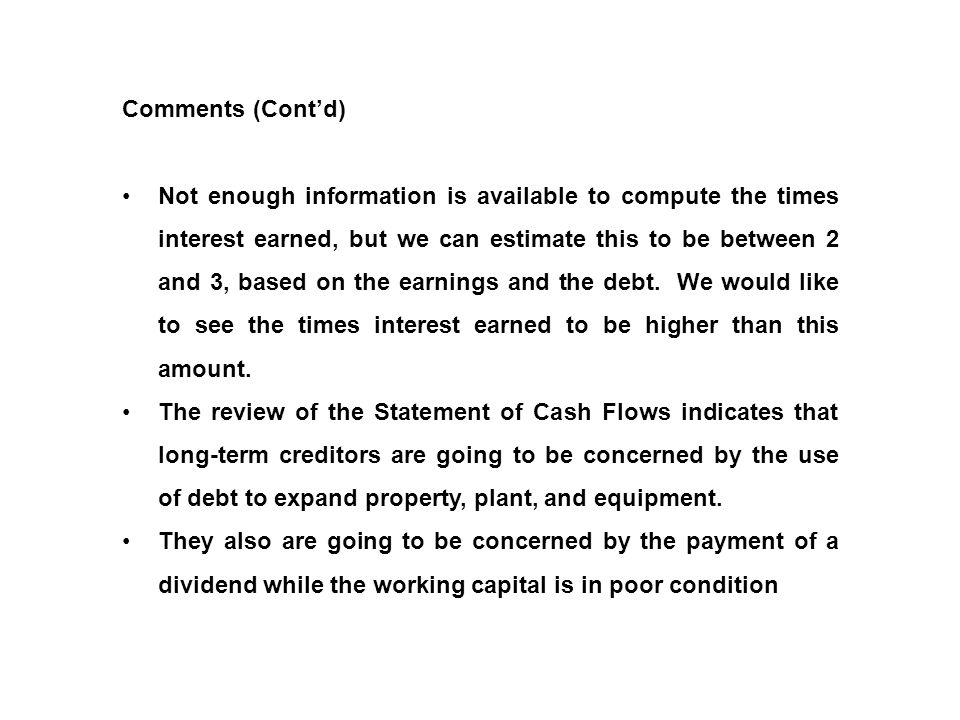 Comments (Cont'd) Not enough information is available to compute the times interest earned, but we can estimate this to be between 2 and 3, based on t