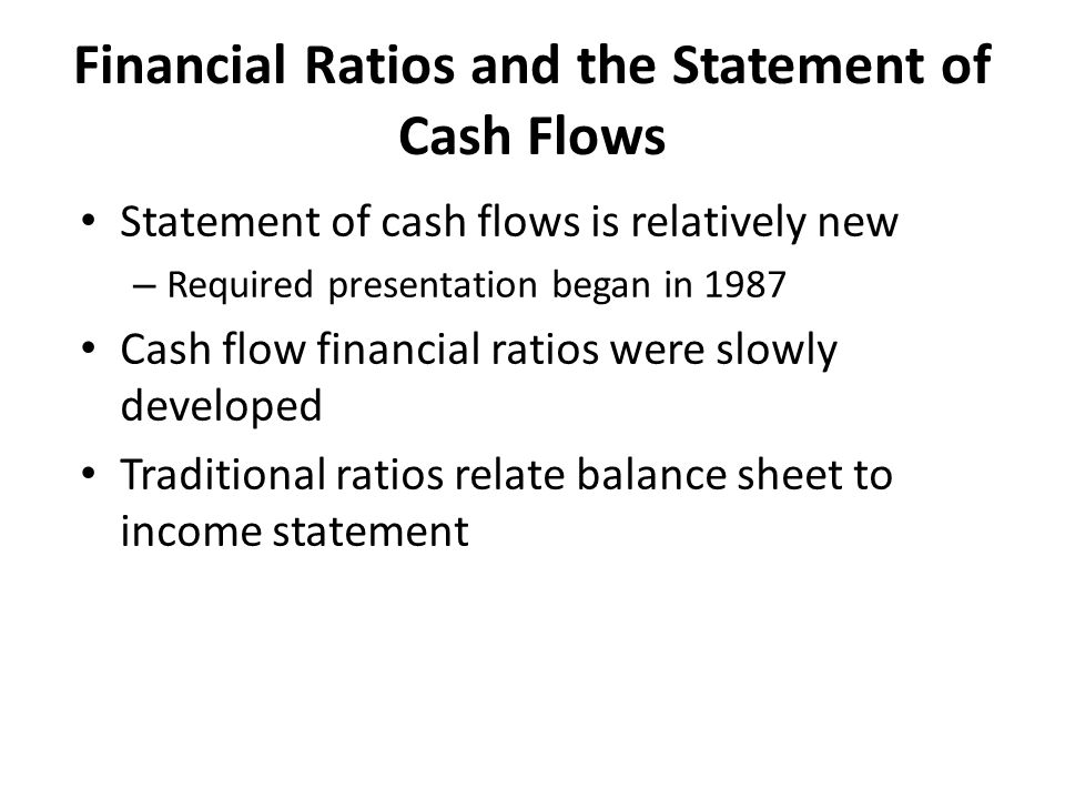 Financial Ratios and the Statement of Cash Flows Statement of cash flows is relatively new – Required presentation began in 1987 Cash flow financial r
