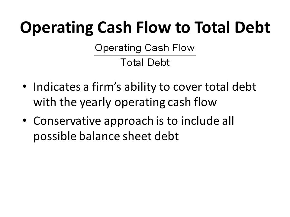 Operating Cash Flow to Total Debt Indicates a firm's ability to cover total debt with the yearly operating cash flow Conservative approach is to inclu