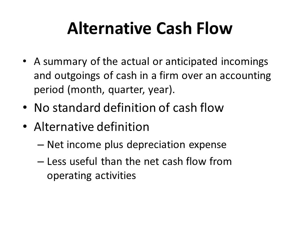 Alternative Cash Flow A summary of the actual or anticipated incomings and outgoings of cash in a firm over an accounting period (month, quarter, year